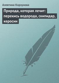 Корзунова, Алевтина  - Природа, которая лечит: перекись водорода, скипидар, керосин