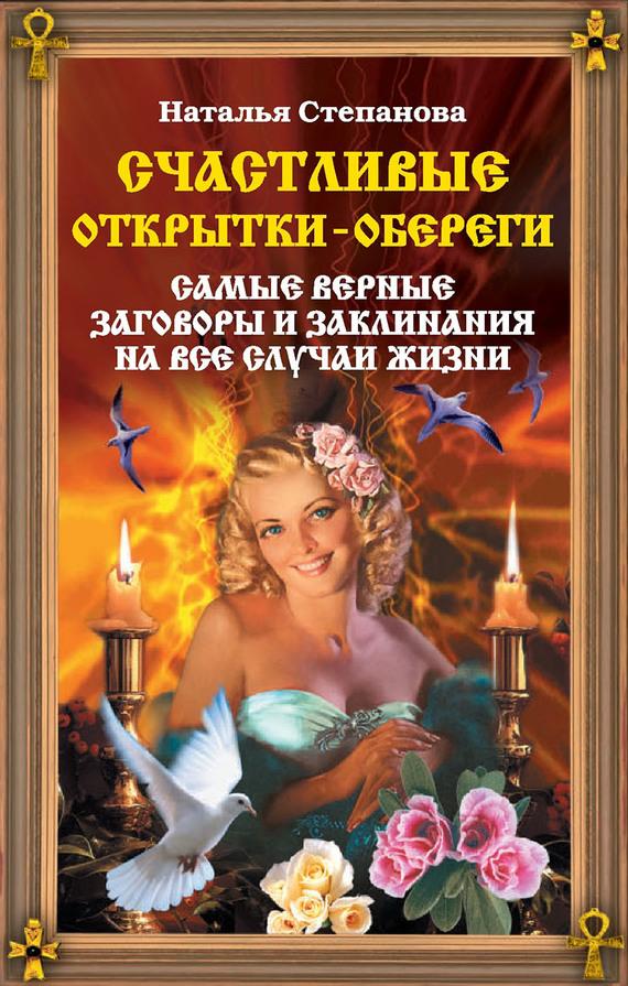 Наталья Степанова Счастливые открытки-обереги. Самые верные заговоры и заклинания на все случаи жизни