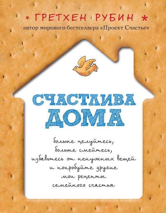 Гретхен Рубин Счастлива дома ISBN: 978-5-699-61499-8 гретхен рубин проект счастье для родителей удивительные 5 лет жизни моего малыша