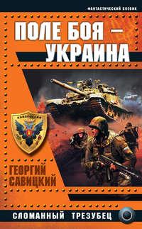 Савицкий, Георгий  - Поле боя – Украина. Сломанный трезубец
