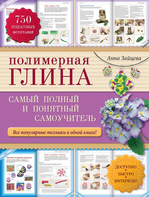 Анна Зайцева Полимерная глина. Самый полный и понятный самоучитель