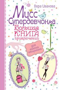 - Мисс Супердевчонка. Большая книга приключений для самых стильных (сборник)