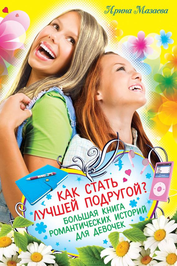 Скачать Ирина Мазаева бесплатно Как стать лучшей подругой Большая книга романтических историй для девочек сборник