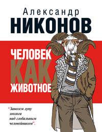 Никонов, Александр  - Человек как животное