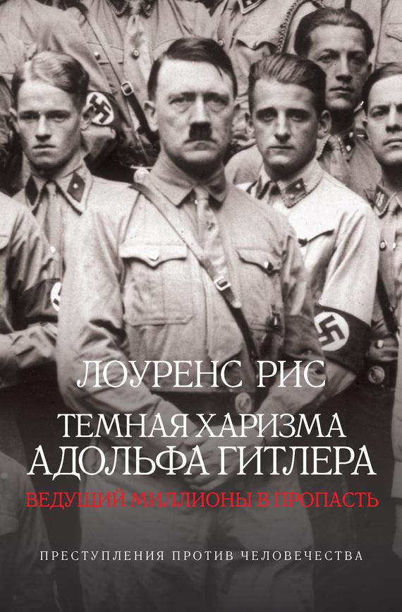 Скачать Лоуренс Рис бесплатно Темная харизма Адольфа Гитлера. Ведущий миллионы в пропасть