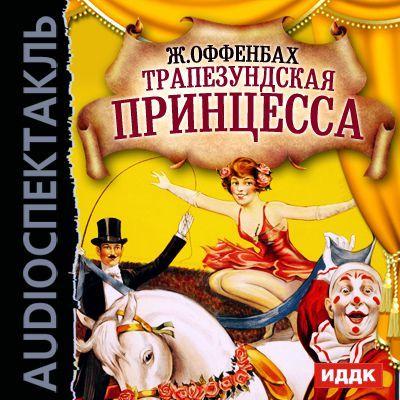 Жак Оффенбах Трапезундская принцесса (оперетта) билет на шоу искушение на 6 октября питер
