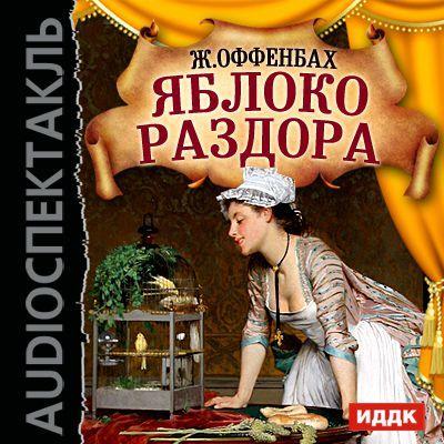 Жак Оффенбах Яблоко раздора (оперетта) владимир маров камень раздора