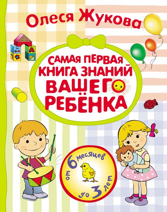 Олеся Жукова Самая первая книга знаний вашего ребенка. От 6 месяцев до 3 лет toonbox studio книга котики вперёд большое сафари от 3 до 6 лет