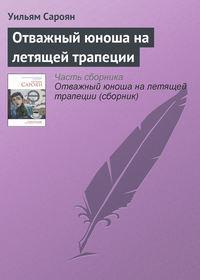 Сароян, Уильям  - Отважный юноша на летящей трапеции (сборник)