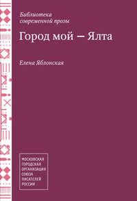 Яблонская, Елена  - Город мой – Ялта (сборник)