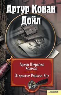 - Архив Шерлока Холмса. Открытие Рафлза Хоу (сборник)
