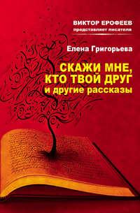 Григорьева, Елена  - Скажи мне, кто твой друг, и другие рассказы
