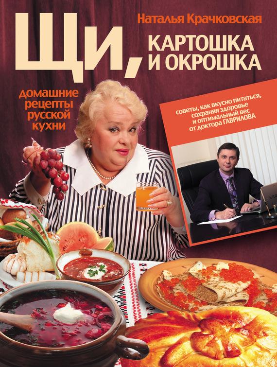 Наталья Крачковская Щи, картошка и окрошка. Домашние рецепты русской кухни