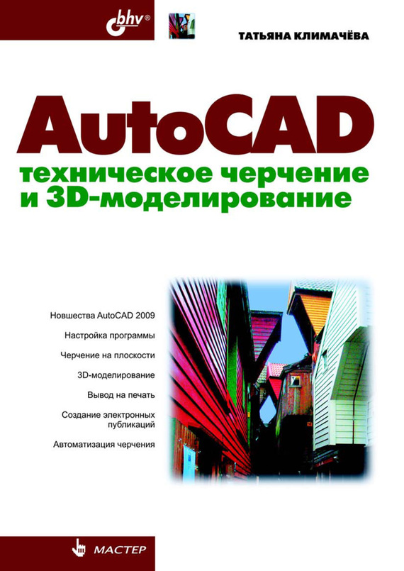 Татьяна Николаевна Климачева AutoCAD. Техническое черчение и 3D-моделирование ISBN: 978-5-9775-0236-8 autocad 2008 самое необходимое