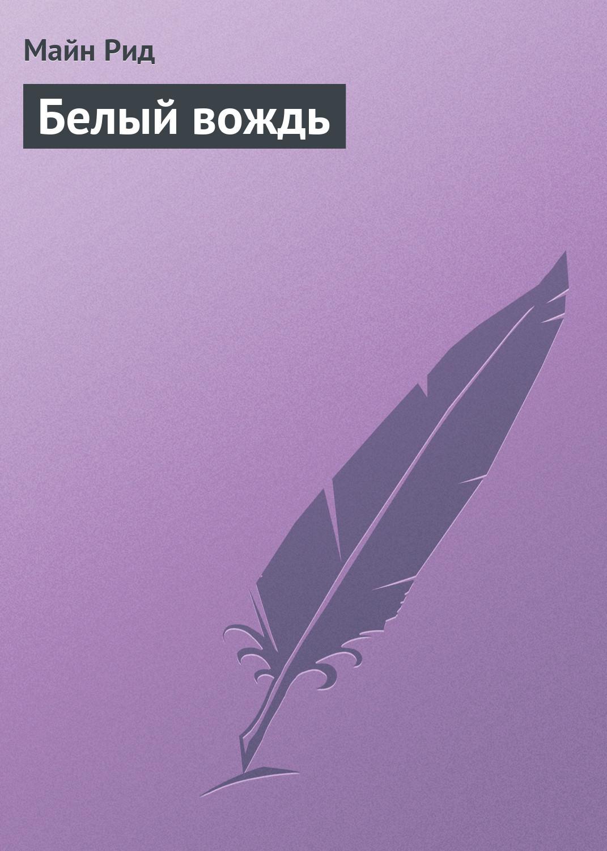 Майн Рид Белый вождь рид м сочинения майн рида комплект из 10 книг