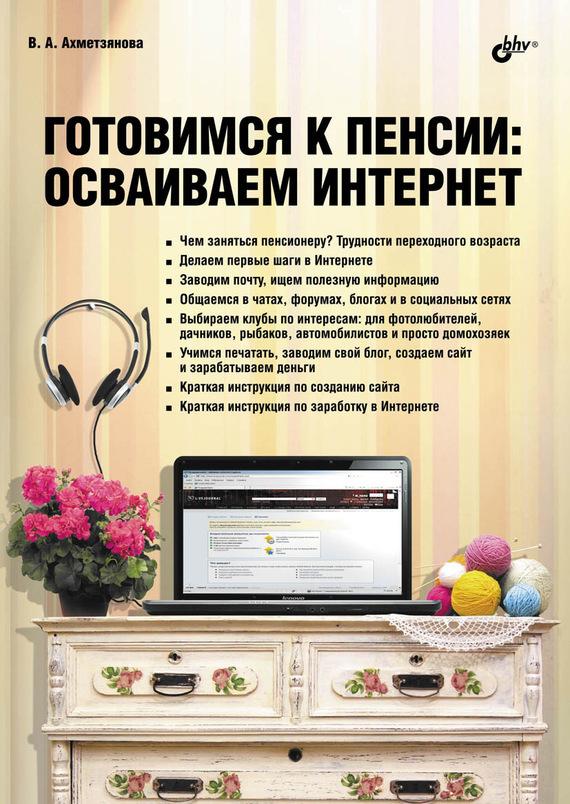 Валентина Ахметзянова Готовимся к пенсии. Осваиваем Интернет как создатьб сайт купить домен и разместить в интернете на хостинге