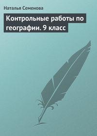 Семенова, Наталья  - Контрольные работы по географии.9 класс
