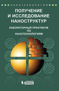 авторов, Коллектив  - Получение и исследование наноструктур. Лабораторный практикум по нанотехнологиям