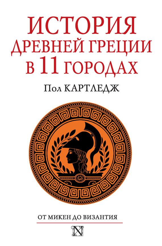 Пол Картледж История Древней Греции в 11 городах ISBN: 978-5-17-080229-6 картледж п история древней греции в 11 городах