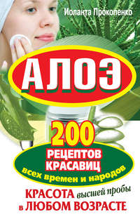 Прокопенко, Иоланта  - Алоэ. Красота высшей пробы в любом возрасте. 200 рецептов красавиц всех времен и народов