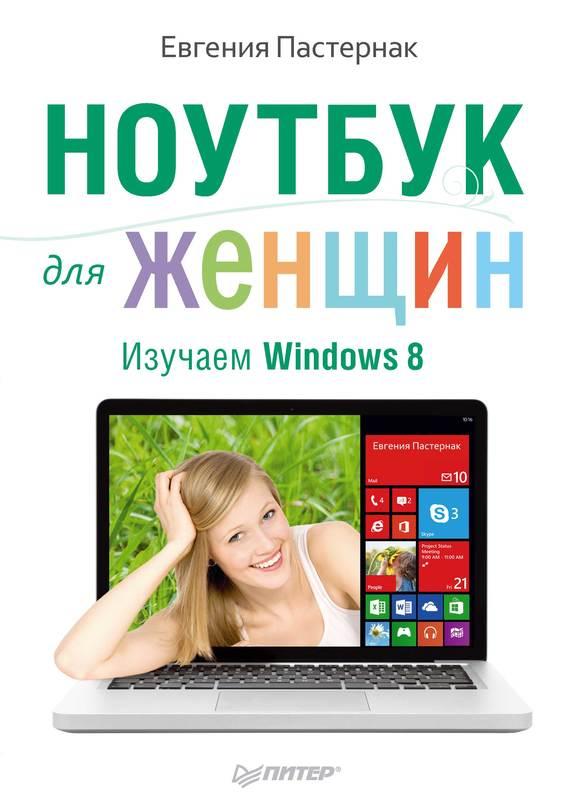 Евгения Пастернак Ноутбук для женщин. Изучаем Windows 8 планшет и смартфон на базе android для ваших родителей