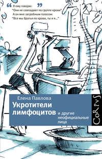 Павлова, Елена  - Укротители лимфоцитов и другие неофициальные лица