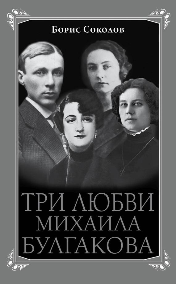 Борис Соколов Три любви Михаила Булгакова борис соколов булгаков мистический мастер