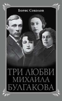 Соколов, Борис  - Три любви Михаила Булгакова