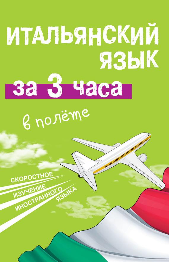 Александра Киселева Итальянский язык за 3 часа в полёте киселева а итальянский за 12 часов