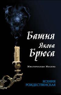 Рождественская, Ксения  - Мистическая Москва. Башня Якова Брюса