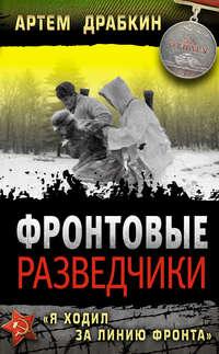Драбкин, Артем  - Фронтовые разведчики. «Я ходил за линию фронта»