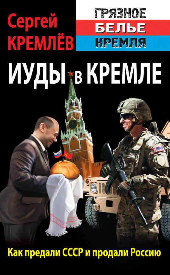 Сергей Кремлев. Иуды в Кремле. Как предали СССР и продали Россию
