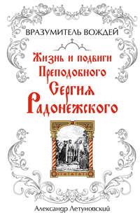 Летуновский, А. С.  - Вразумитель вождей. Жизнь и подвиги Преподобного Сергия Радонежского
