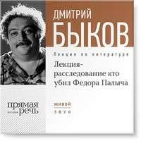 Быков, Дмитрий  - Лекция-расследование «Кто убил Федора Палыча»
