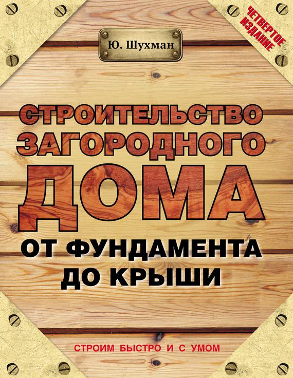 Юрий Шухман Строительство загородного дома от фундамента до крыши