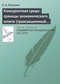 Кузьмин, Е. А.  - Конкурентная среда: границы экономического агента (трансакционный аспект проблемы)