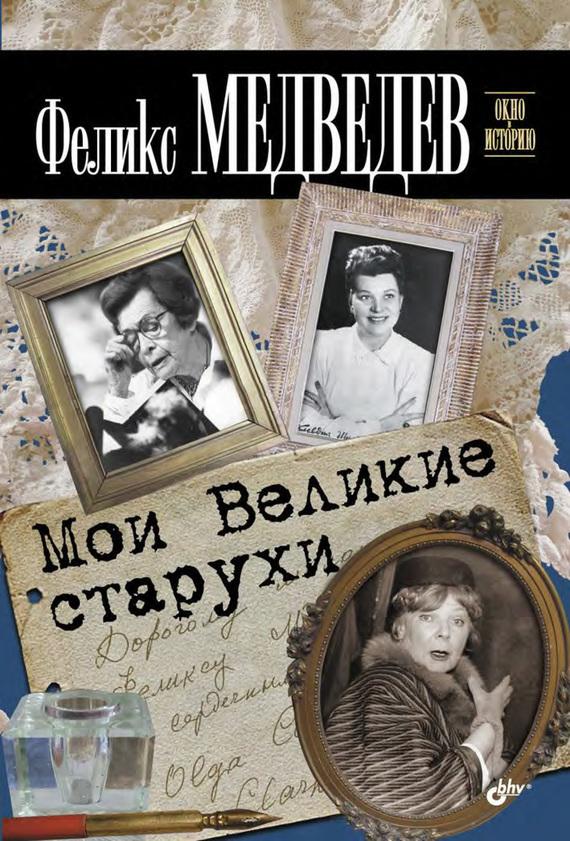 Феликс Медведев Мои Великие старухи