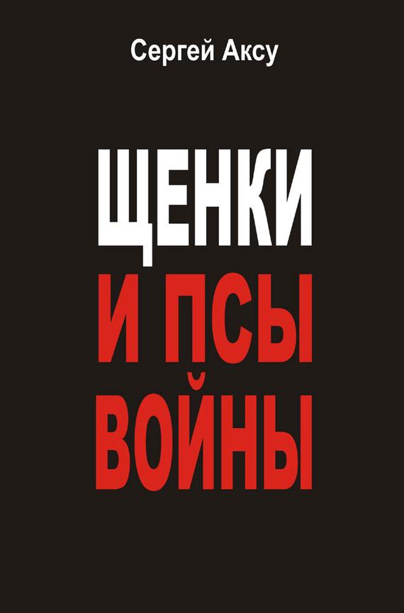 Сергей Аксу Щенки и псы войны (сборник) сергей аксу запах женщины