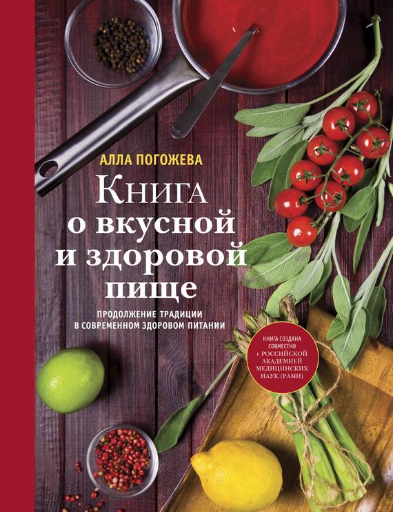 Алла Погожева Книга о вкусной и здоровой пище алла погожева основы вкусной и здоровой пищи как научиться сочетать продукты правильно isbn 978 5 699 94499 6
