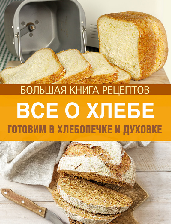 Отсутствует Все о хлебе. Готовим в хлебопечке и духовке отсутствует готовим в духовке