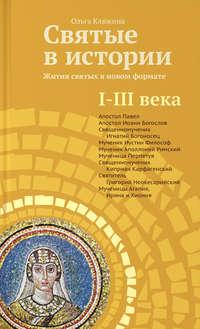Клюкина, Ольга  - Святые в истории. Жития святых в новом формате. I–III века