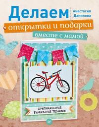 Данилова, Анастасия  - Делаем открытки и подарки вместе с мамой. Оригинальные бумажные техники