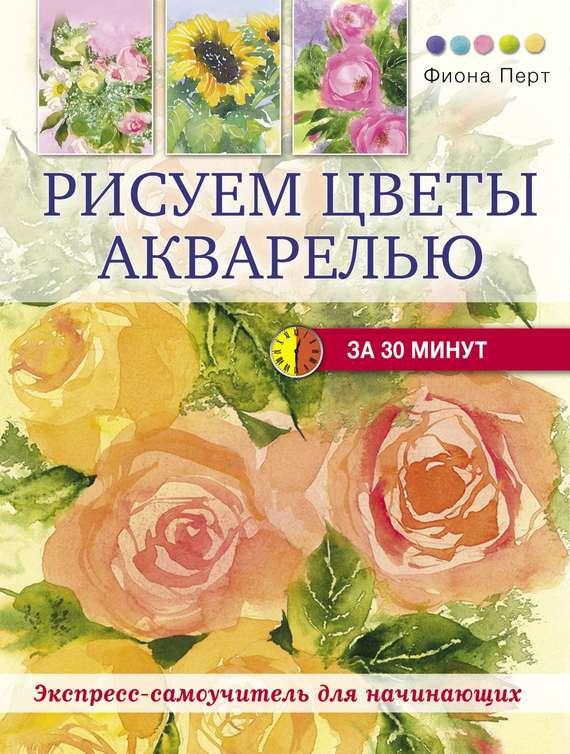 Фиона Перт Рисуем цветы акварелью за 30 минут рисуем цветы акварелью