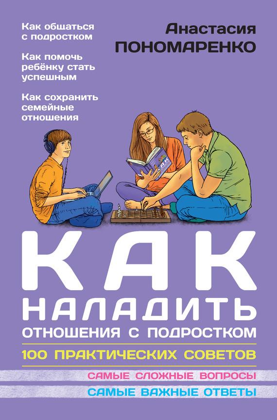 Анастасия Пономаренко - Как наладить отношения с подростком. 100 практических советов