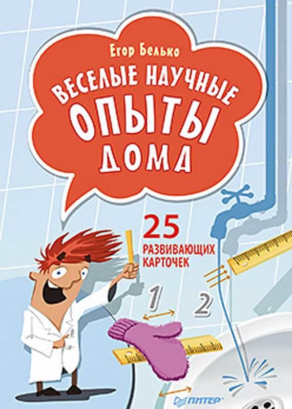 Егор Белько Веселые научные опыты дома. 25 развивающих карточек белько е веселые научные опыты для детей 30 увлекательных экспериментов в домашних условиях
