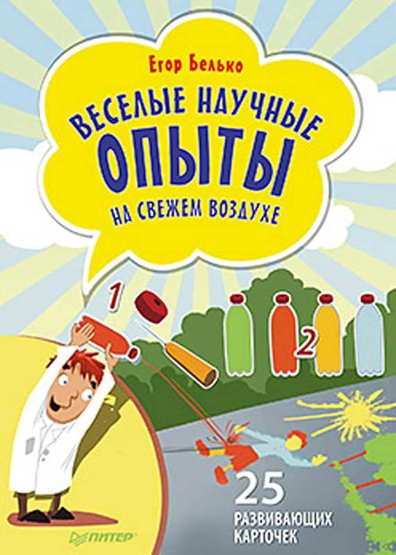 Егор Белько Веселые научные опыты на свежем воздухе. 25 развивающих карточек белько е веселые научные опыты для детей 30 увлекательных экспериментов в домашних условиях