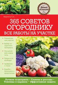 Маркина, Елена  - 365 советов огороднику. Все работы на участке
