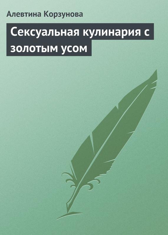 Алевтина Корзунова - Сексуальная кулинария с золотым усом