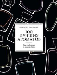 Турин, Лука  - 100 лучших ароматов. Как выбирать и носить духи