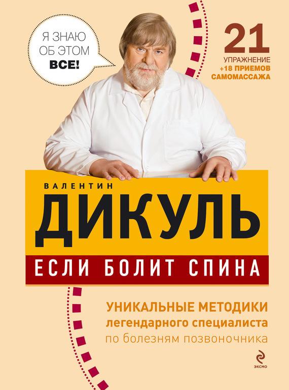 Валентин Дикуль Если болит спина дикуль в книга для записей с практическими упражнениями для здорового позвоночника